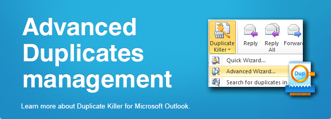 Advanced duplicates management. Learn more about Duplicate Killer for Microsoft Outlook.